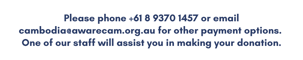 Please phone +61 8 9370 1457 or email cambodia@awarecam.org.au for other payment options. One of our staff will assist you in making your donation.